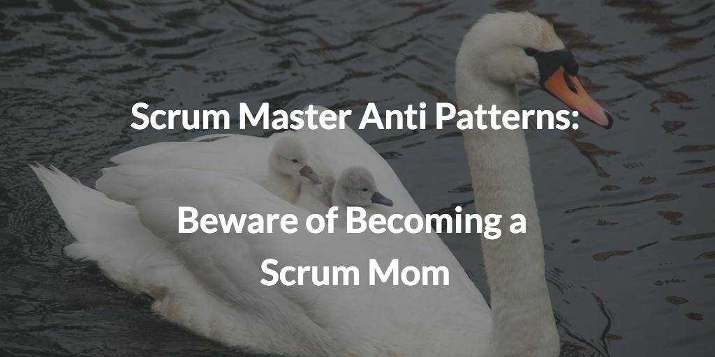 Scrum Master Anti Patterns: Beware of Becoming a Scrum Mom